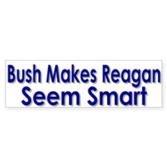 Bush Makes Reagan Seem Smart Bumper Sticker