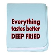EVERYTHING TASTES BETTER DEEP FRIED 2 baby blanket