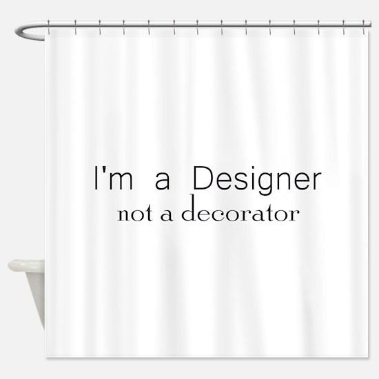 Designer not a decorator.png Shower Curtain