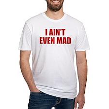 I Ain't Even Mad Shirt