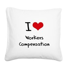 I love Workers Compensation Square Canvas Pillow
