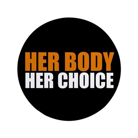 her body her baby her choice It's her body, therefore her choice abortion must be permissible as a fundamental bodily right a woman does not have the right to arbitrarily end the life of a child, unborn or not, but she does and must have the right to remove something, alive or otherwise, from her body that she does not wish to be there.
