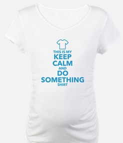 This is My Keep Calm and Do Something Shirt Matern