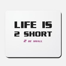 Life is 2 Short 2 be small Mousepad