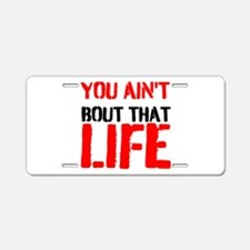 You aint bout that life Aluminum License Plate