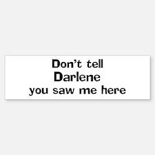 Don't tell Darlene Bumper Bumper Bumper Sticker