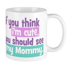 If you think I'm Cute You Should See my Mommy Mug