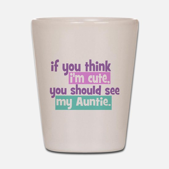 If you think I'm Cute -Auntie Shot Glass