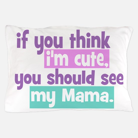 If you think I'm Cute - Mama Pillow Case