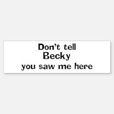 Don't tell Becky Bumper Bumper Bumper Sticker
