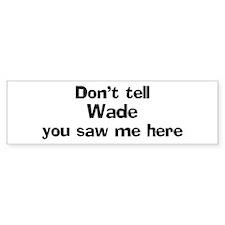 Don't tell Wade Bumper Bumper Sticker