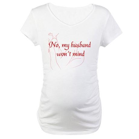Hotwife - no my husband wont mind Maternity T-Shir