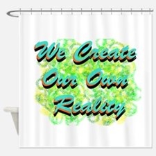 We Create Our Own Reality Shower Curtain