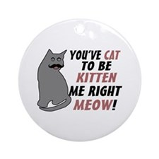 Kitten Me Right Meow Ornament (Round)