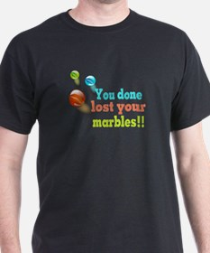 You Done Lost Your Marbles!! T-Shirt