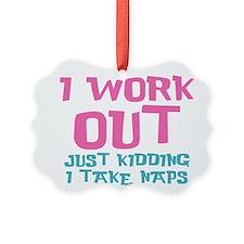 I work out just kidding I take naps Ornament