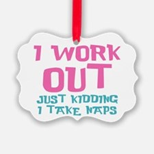 I work out just kidding I take naps Ornament