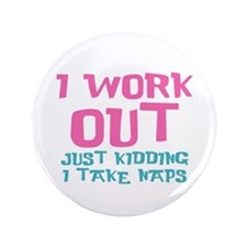 "I work out just kidding I take naps 3.5"" Button"