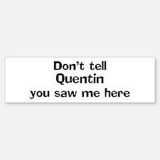 Don't tell Quentin Bumper Bumper Bumper Sticker
