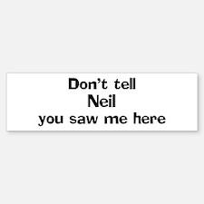 Don't tell Neil Bumper Bumper Bumper Sticker