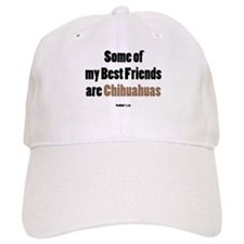"""""""Some of my Best Friends are Chihuahuas"""" Baseball Cap"""
