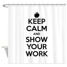 Keep Calm and Show Your Work Shower Curtain