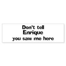 Don't tell Enrique Bumper Bumper Stickers