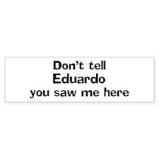 Don't tell Eduardo Bumper Bumper Bumper Sticker