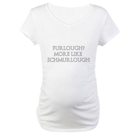 Furlough? More Like Schmurlough Maternity T-Shirt