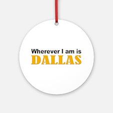 Wherever I am is Dallas Ornament (Round)