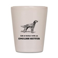 Life Is Better With An English Setter Shot Glass
