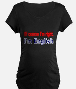 Of course Im right Maternity T-Shirt