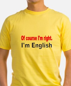 Of course Im right T-Shirt