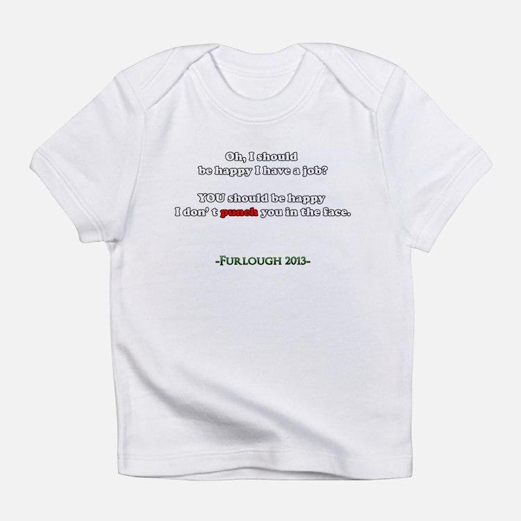 Oh, I should be happy I have a job? Infant T-Shirt
