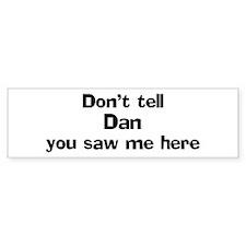 Don't tell Dan Bumper Bumper Sticker