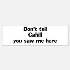 Don't tell Cahill Bumper Bumper Bumper Sticker