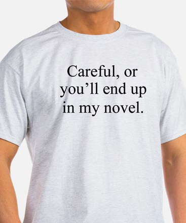 Careful, or youll end up in my novel. T-Shirt