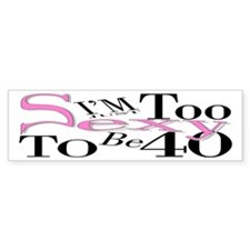 Too Sexy To Be 40 Bumper Bumper Sticker