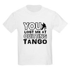 You lost me at quitting Tango T-Shirt
