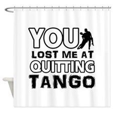 You lost me at quitting Tango Shower Curtain