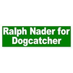 Ralph Nader for Dogcatcher Bumper Sticker