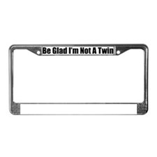 Be Glad I'm Not a Twin License Plate Frame
