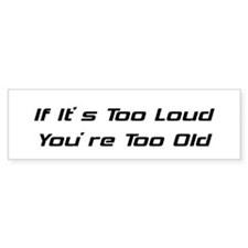 If Its Too Loud Youre Too Old Bumper Bumper Sticker