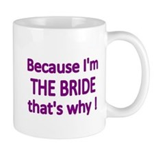 BECAUSE IM THE BRIDE, THATS WHY! Mug