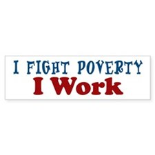 I Fight Poverty... I WORK Bumper Bumper Sticker