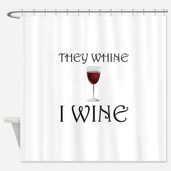 They Whine I Wine Shower Curtain