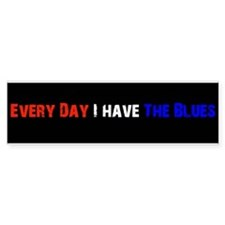 Every Day I Have The Blues Bumper Bumper Sticker