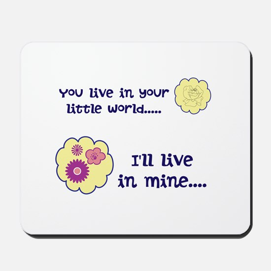 You live in your little world Mousepad
