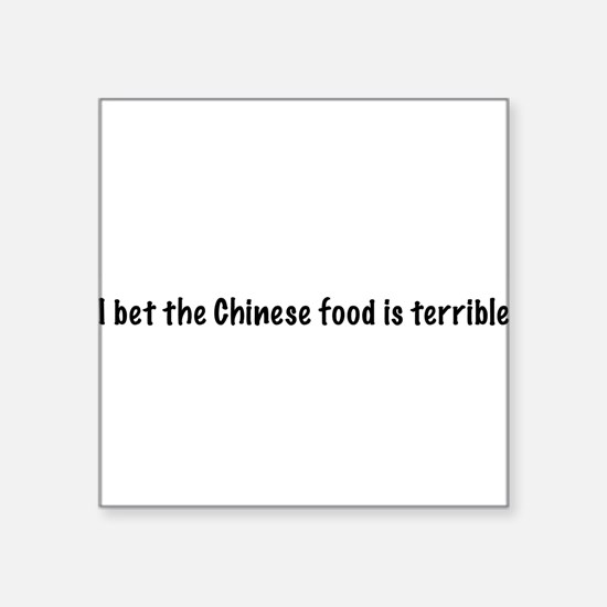 I bet the Chinese food is terrible Square Sticker