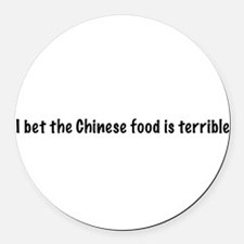 I bet the Chinese food is terrible Round Car Magne